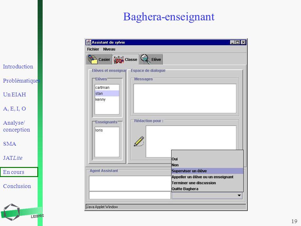 Introduction Problématiques Un EIAH A, E, I, O Analyse/ conception SMA JATLite En cours Conclusion 19 Baghera-enseignant