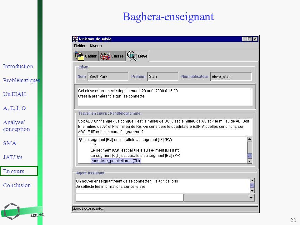 Introduction Problématiques Un EIAH A, E, I, O Analyse/ conception SMA JATLite En cours Conclusion 20 Baghera-enseignant
