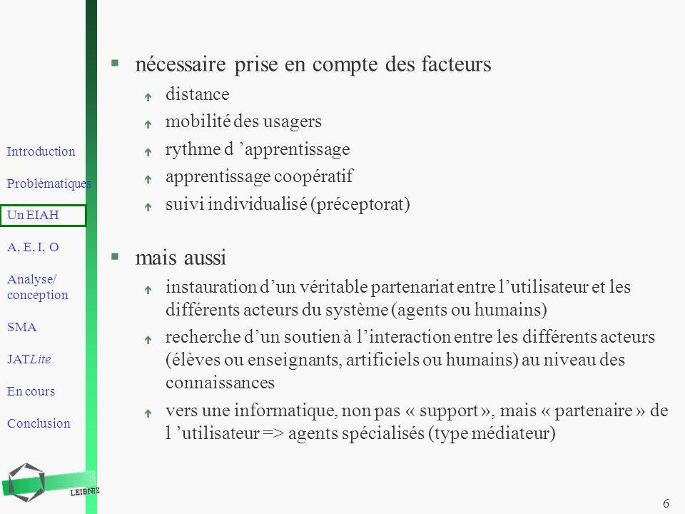 Introduction Problématiques Un EIAH A, E, I, O Analyse/ conception SMA JATLite En cours Conclusion 6 §nécessaire prise en compte des facteurs é distan