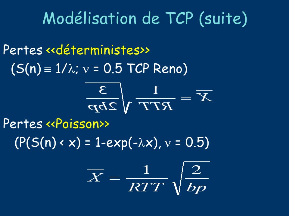 Modélisation de TCP (suite) Autres approches possibles : Algèbre max-plus [Baccelli, Hong-- Sigcomm 00] Modèle discret Equation différentielle stochastique [Misra, Gong, Towsley -- Sigcomm 01] Modèle fluide Etc.