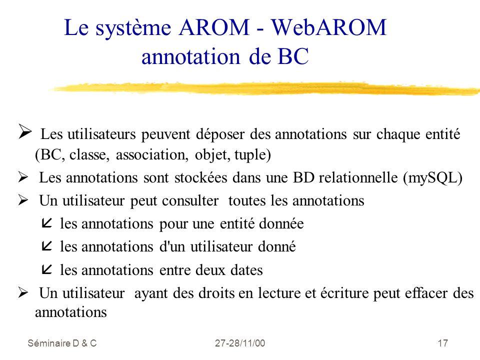 Séminaire D & C27-28/11/0017 Le système AROM - WebAROM annotation de BC Les utilisateurs peuvent déposer des annotations sur chaque entité (BC, classe, association, objet, tuple) Les annotations sont stockées dans une BD relationnelle (mySQL) Un utilisateur peut consulter toutes les annotations å les annotations pour une entité donnée å les annotations d un utilisateur donné å les annotations entre deux dates Un utilisateur ayant des droits en lecture et écriture peut effacer des annotations
