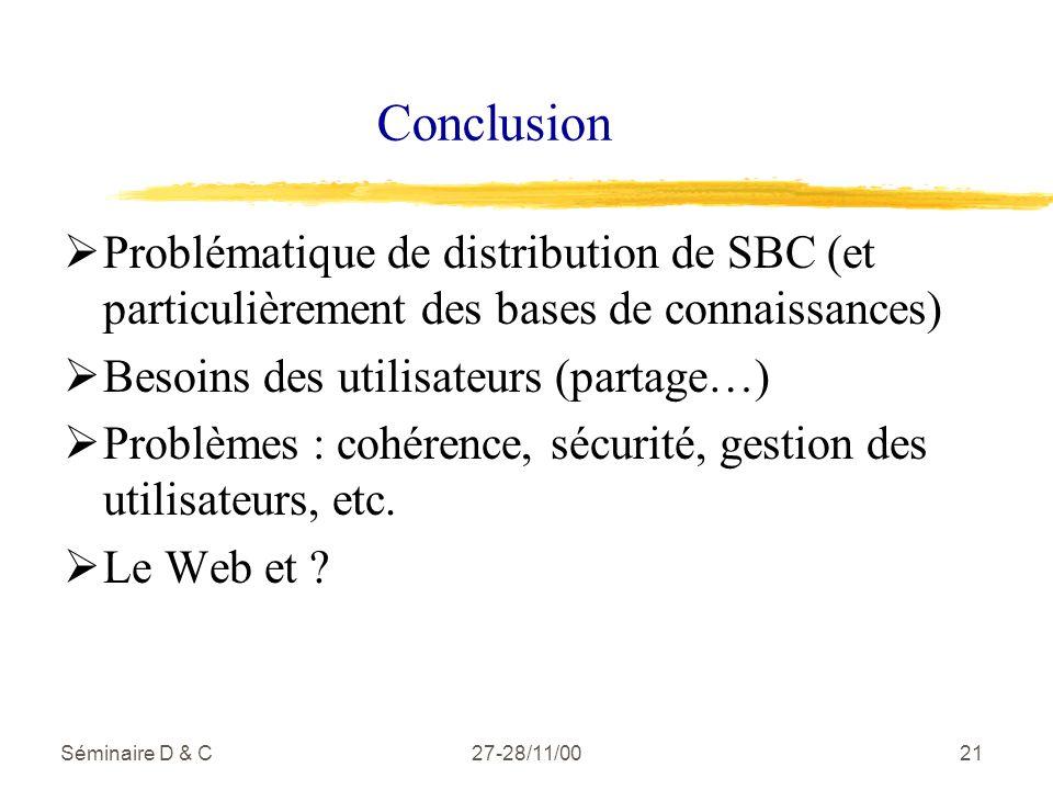 Séminaire D & C27-28/11/0021 Conclusion Problématique de distribution de SBC (et particulièrement des bases de connaissances) Besoins des utilisateurs (partage…) Problèmes : cohérence, sécurité, gestion des utilisateurs, etc.