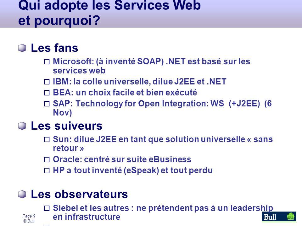 Page 9 © Bull Qui adopte les Services Web et pourquoi? Les fans Microsoft: (à inventé SOAP).NET est basé sur les services web IBM: la colle universell