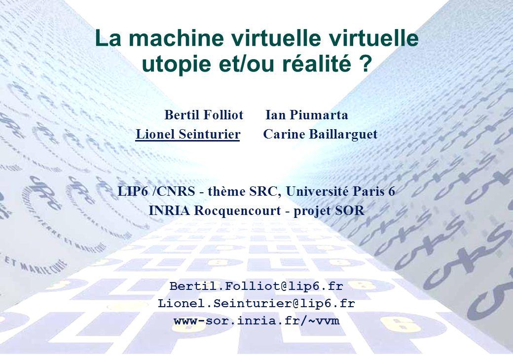 1 La machine virtuelle virtuelle utopie et/ou réalité ? Bertil Folliot Ian Piumarta Lionel Seinturier Carine Baillarguet LIP6 /CNRS - thème SRC, Unive