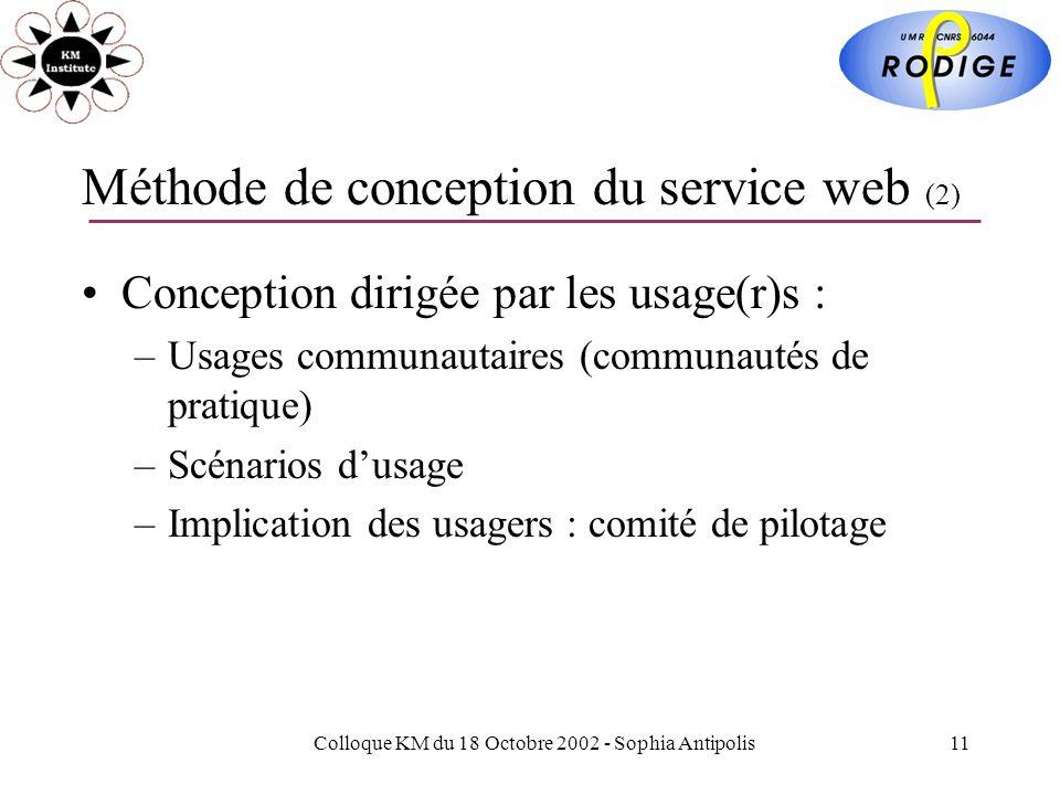 Colloque KM du 18 Octobre 2002 - Sophia Antipolis11 Méthode de conception du service web (2) Conception dirigée par les usage(r)s : –Usages communautaires (communautés de pratique) –Scénarios dusage –Implication des usagers : comité de pilotage