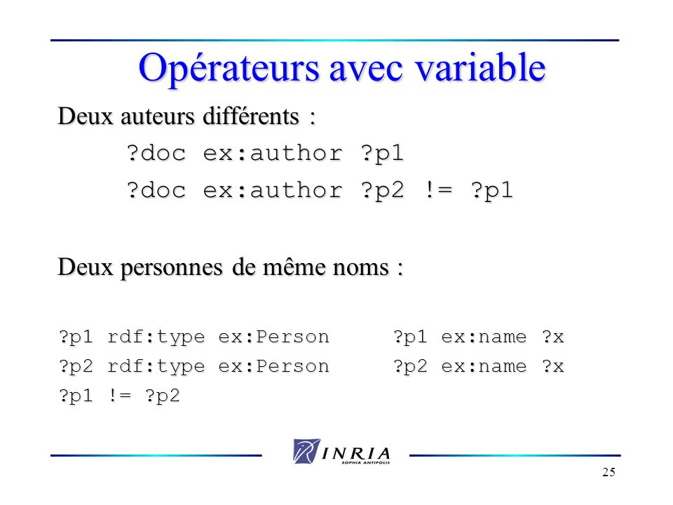 25 Opérateurs avec variable Deux auteurs différents : ?doc ex:author ?p1 ?doc ex:author ?p2 != ?p1 Deux personnes de même noms : ?p1 rdf:type ex:Perso