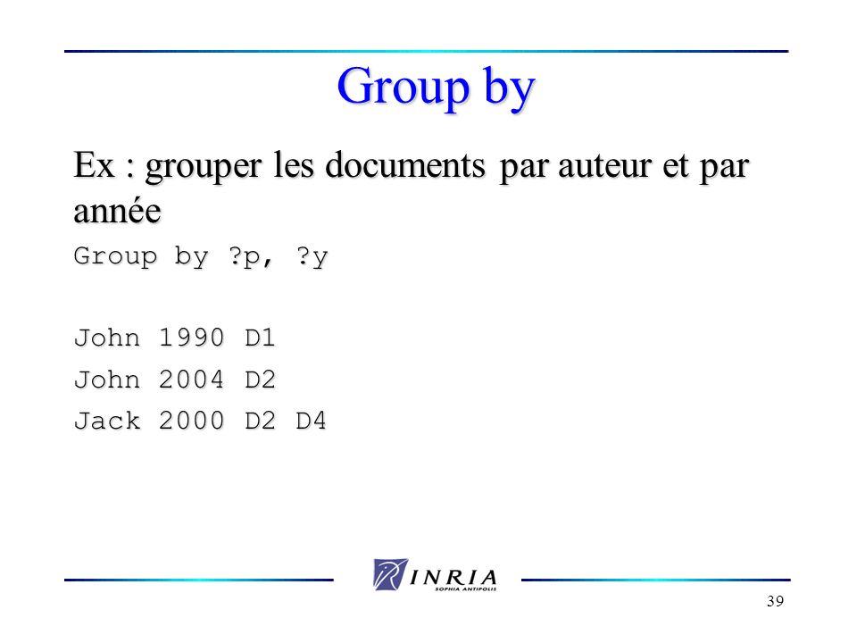 39 Group by Ex : grouper les documents par auteur et par année Group by ?p, ?y John 1990 D1 John 2004 D2 Jack 2000 D2 D4