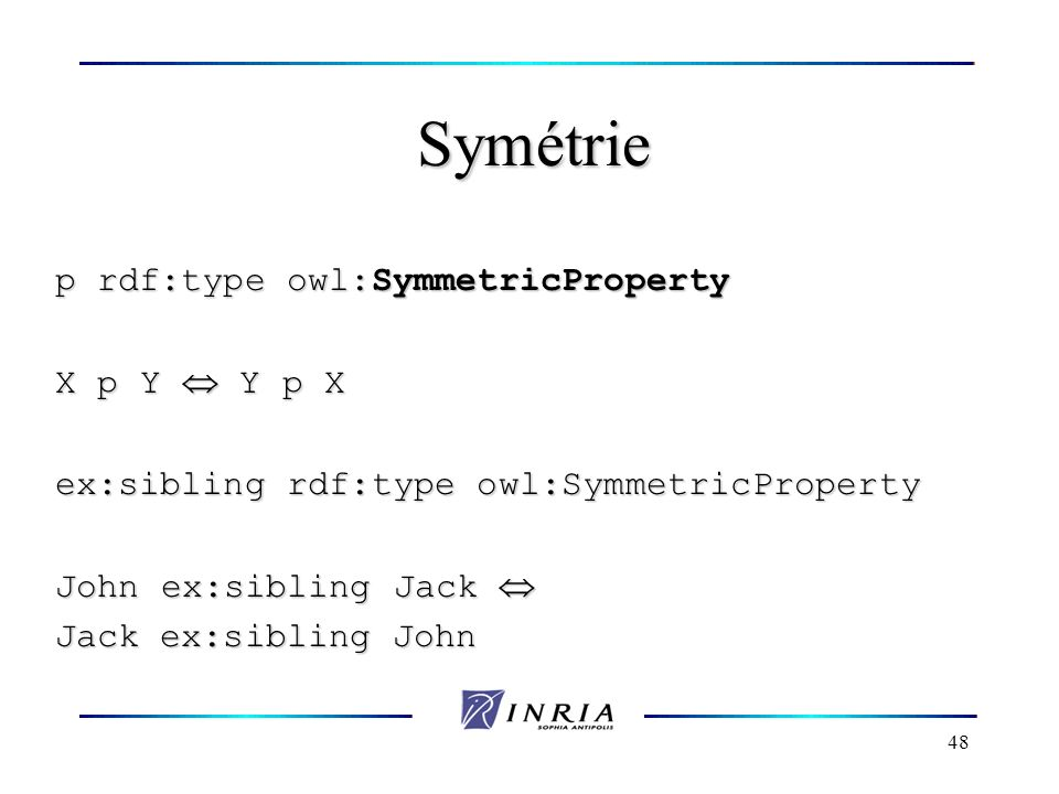 48 Symétrie p rdf:type owl:SymmetricProperty X p Y Y p X ex:sibling rdf:type owl:SymmetricProperty John ex:sibling Jack John ex:sibling Jack Jack ex:s