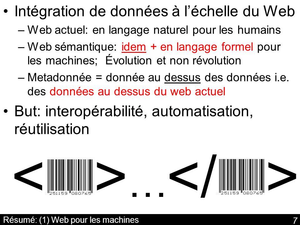 7 Résumé: (1) Web pour les machines Intégration de données à léchelle du Web –Web actuel: en langage naturel pour les humains –Web sémantique: idem +