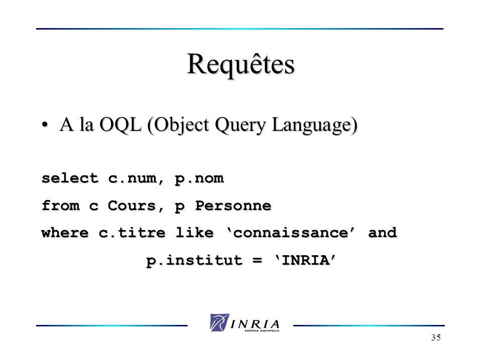35 Requêtes A la OQL (Object Query Language) A la OQL (Object Query Language) select c.num, p.nom from c Cours, p Personne where c.titre like connaiss