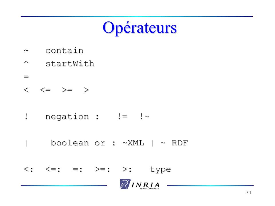 51 Opérateurs ~ contain ^ startWith = = > = > ! negation : != !~ | boolean or : ~XML | ~ RDF =: >: type =: >: type