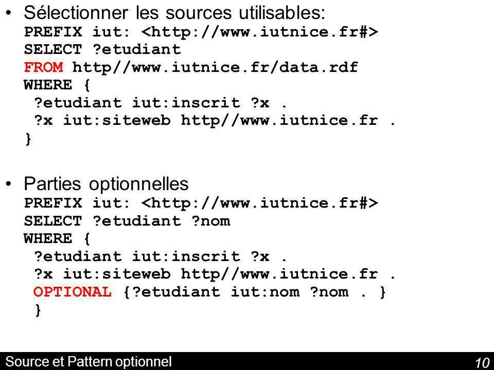 10 Source et Pattern optionnel Sélectionner les sources utilisables: PREFIX iut: SELECT ?etudiant FROM http//www.iutnice.fr/data.rdf WHERE { ?etudiant iut:inscrit ?x.