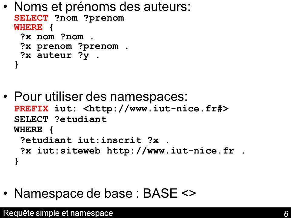 6 Requête simple et namespace Noms et prénoms des auteurs: SELECT ?nom ?prenom WHERE { ?x nom ?nom.