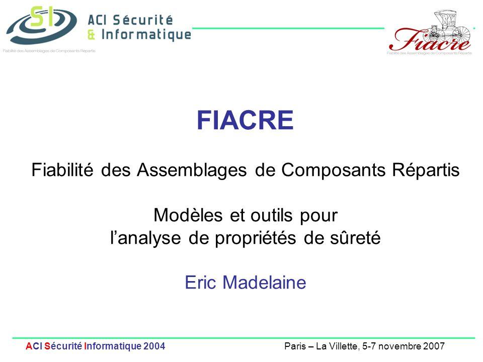 1 ACI Sécurité Informatique 2004Paris – La Villette, 5-7 novembre 2007 FIACRE Fiabilité des Assemblages de Composants Répartis Modèles et outils pour