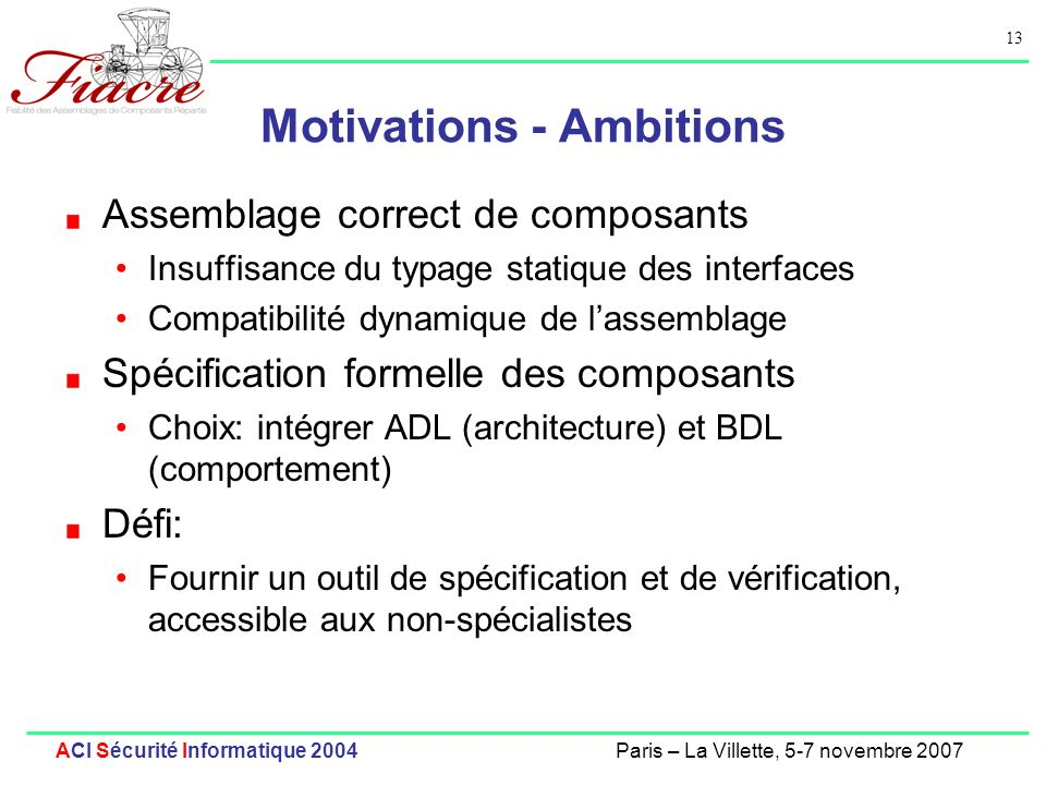 13 ACI Sécurité Informatique 2004Paris – La Villette, 5-7 novembre 2007 Motivations - Ambitions Assemblage correct de composants Insuffisance du typag