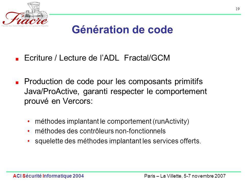 19 ACI Sécurité Informatique 2004Paris – La Villette, 5-7 novembre 2007 Génération de code Ecriture / Lecture de lADL Fractal/GCM Production de code p