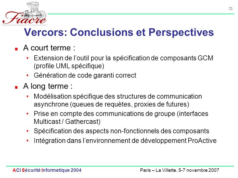 21 ACI Sécurité Informatique 2004Paris – La Villette, 5-7 novembre 2007 Vercors: Conclusions et Perspectives A court terme : Extension de loutil pour