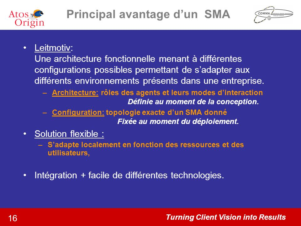 Turning Client Vision into Results 16 Principal avantage dun SMA Leitmotiv: Une architecture fonctionnelle menant à différentes configurations possibles permettant de sadapter aux différents environnements présents dans une entreprise.