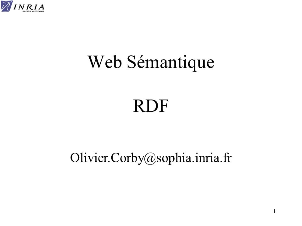 1 Web Sémantique RDF Olivier.Corby@sophia.inria.fr