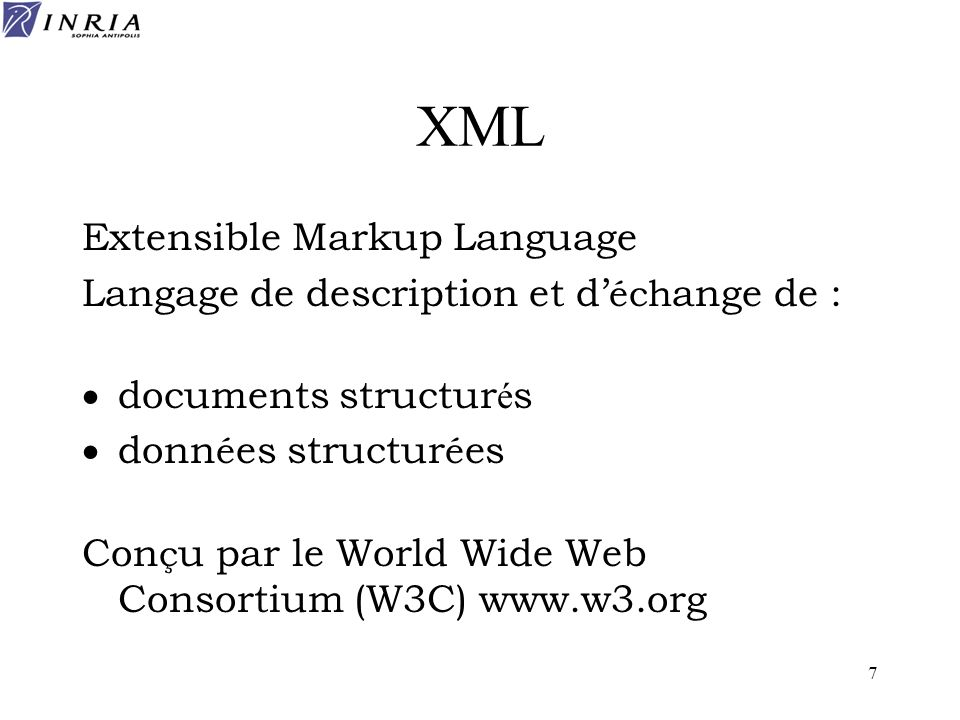 7 XML Extensible Markup Language Langage de description et d éch ange de : documents structur é s donn é es structur é es Con ç u par le World Wide We