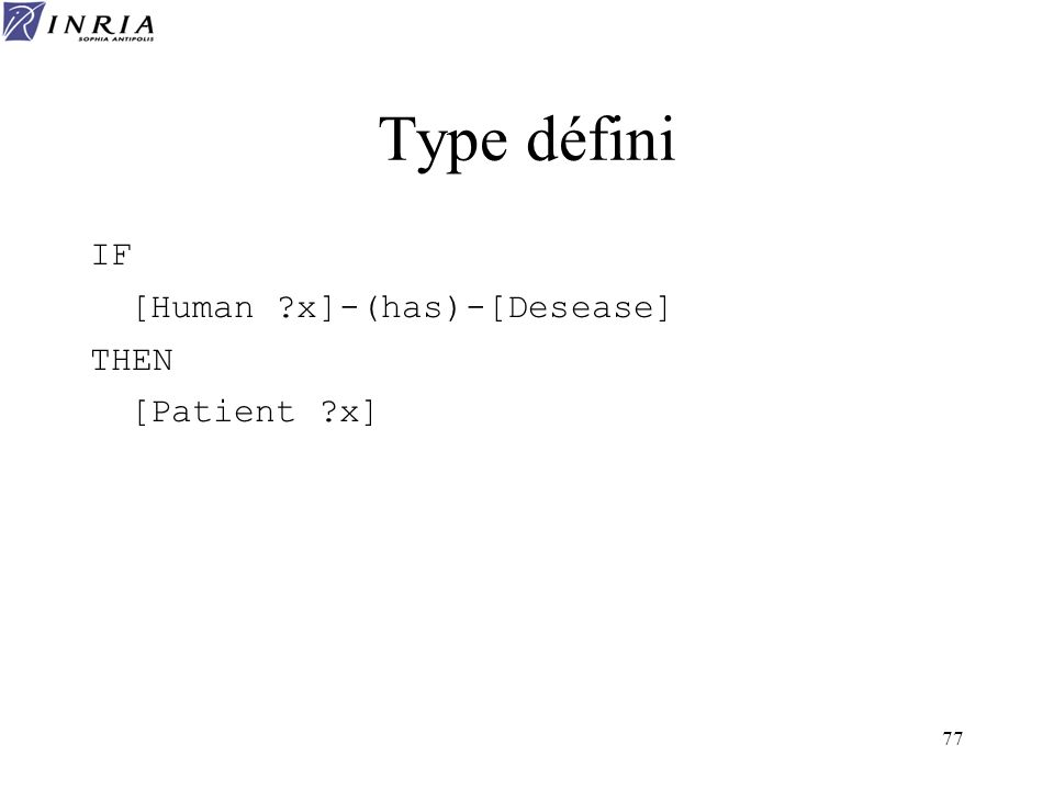 77 Type défini IF [Human ?x]-(has)-[Desease] THEN [Patient ?x]