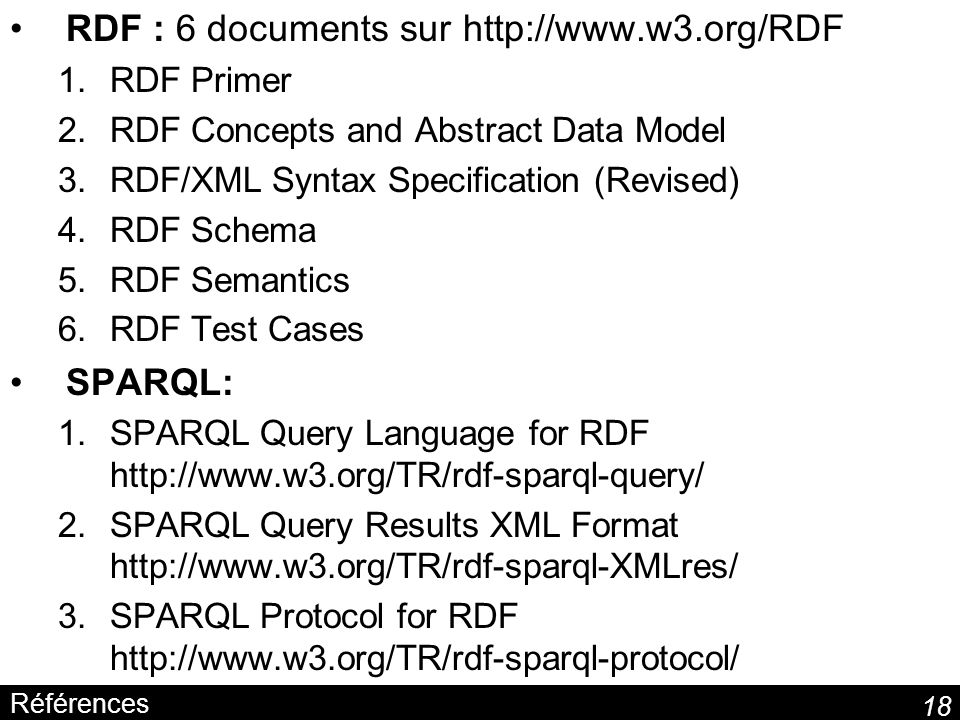 18 Références RDF : 6 documents sur http://www.w3.org/RDF 1.RDF Primer 2.RDF Concepts and Abstract Data Model 3.RDF/XML Syntax Specification (Revised)