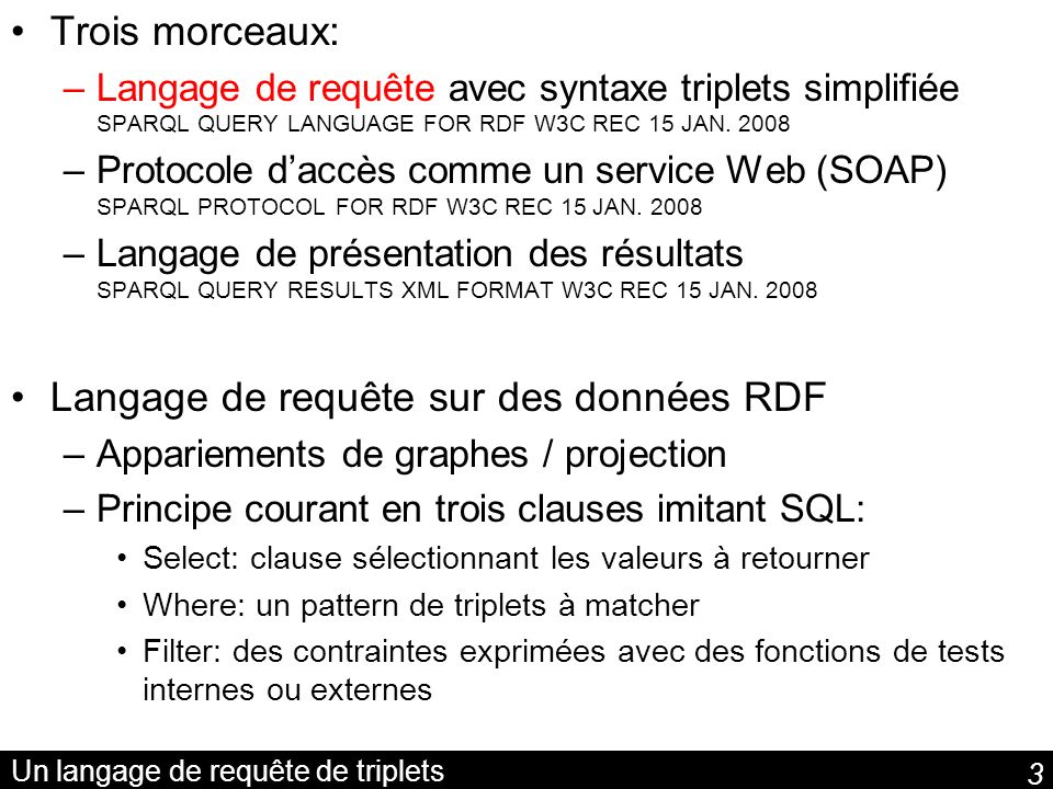 3 Un langage de requête de triplets Trois morceaux: –Langage de requête avec syntaxe triplets simplifiée SPARQL QUERY LANGUAGE FOR RDF W3C REC 15 JAN.