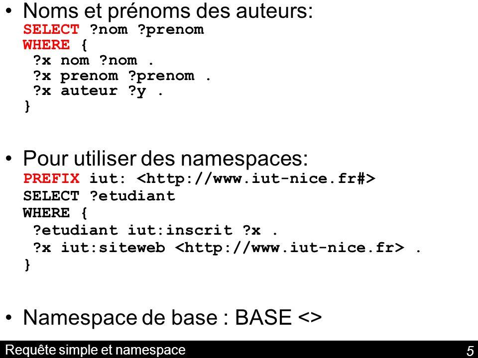 5 Requête simple et namespace Noms et prénoms des auteurs: SELECT ?nom ?prenom WHERE { ?x nom ?nom. ?x prenom ?prenom. ?x auteur ?y. } Pour utiliser d