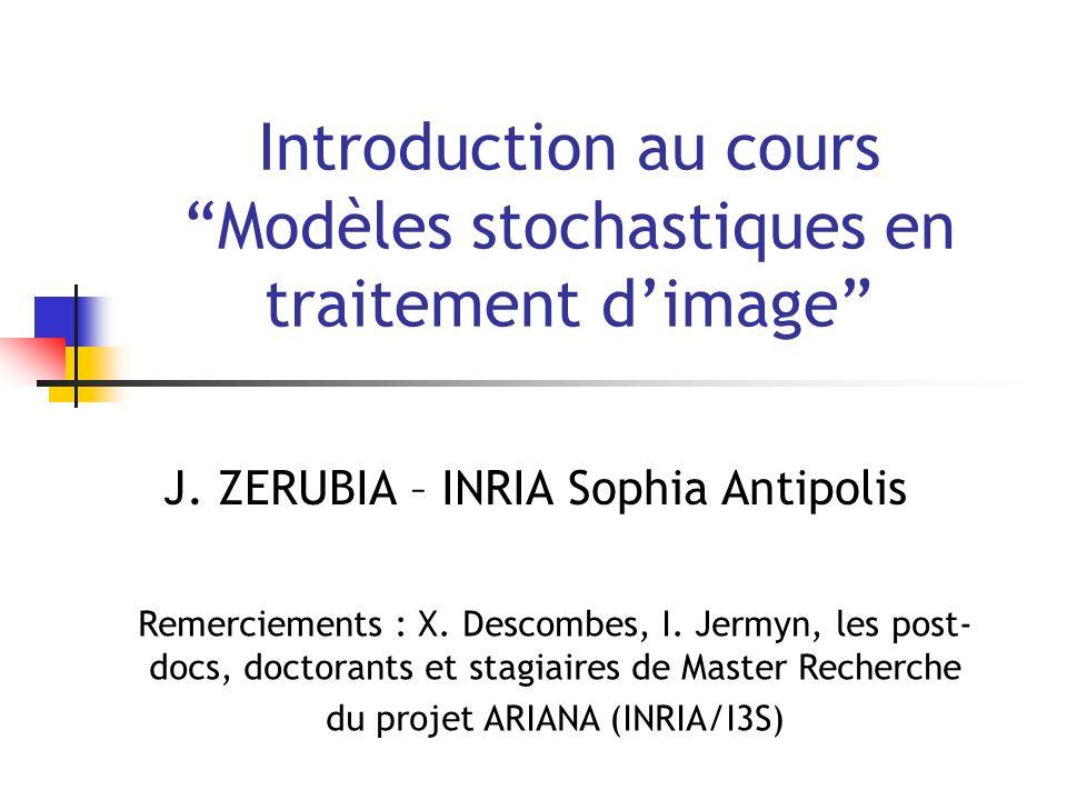 Introduction au cours Modèles stochastiques en traitement dimage J. ZERUBIA – INRIA Sophia Antipolis Remerciements : X. Descombes, I. Jermyn, les post