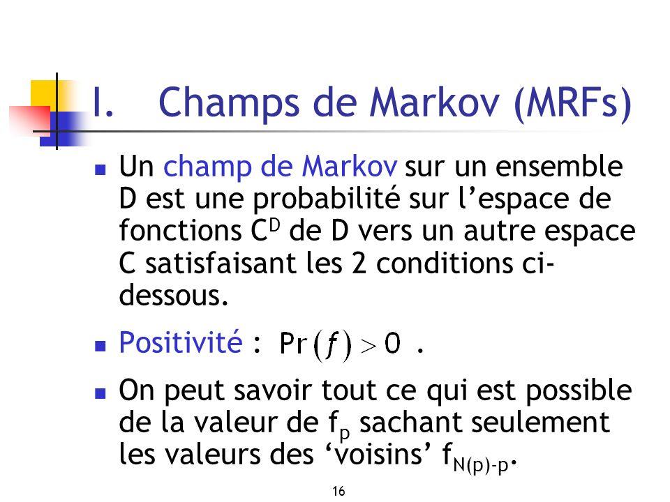 16 I. Champs de Markov (MRFs) Un champ de Markov sur un ensemble D est une probabilité sur lespace de fonctions C D de D vers un autre espace C satisf