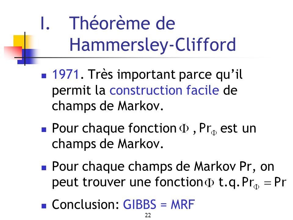 22 I. Théorème de Hammersley-Clifford 1971. Très important parce quil permit la construction facile de champs de Markov. Pour chaque fonction, est un