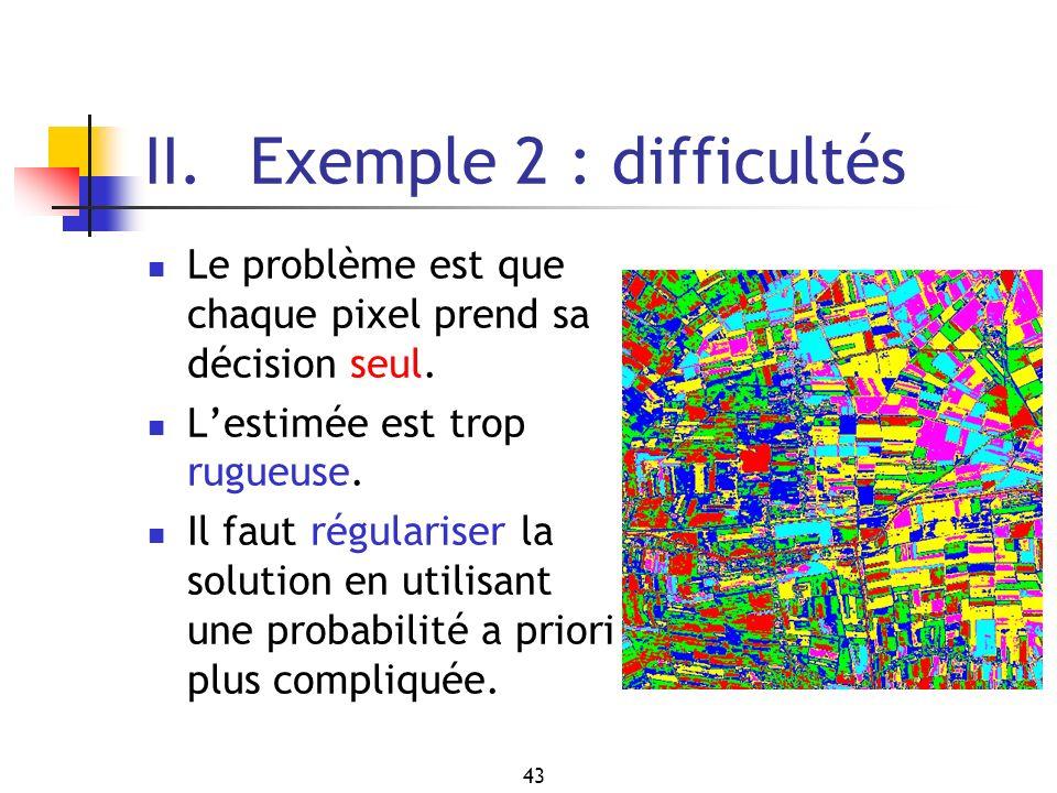 43 II. Exemple 2 : difficultés Le problème est que chaque pixel prend sa décision seul. Lestimée est trop rugueuse. Il faut régulariser la solution en