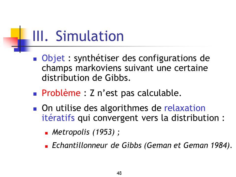 48 III. Simulation Objet : synthétiser des configurations de champs markoviens suivant une certaine distribution de Gibbs. Problème : Z nest pas calcu