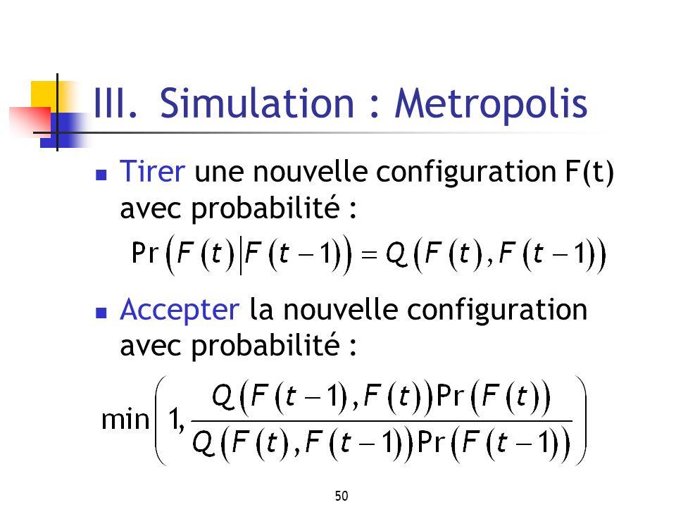 50 III. Simulation : Metropolis Tirer une nouvelle configuration F(t) avec probabilité : Accepter la nouvelle configuration avec probabilité :