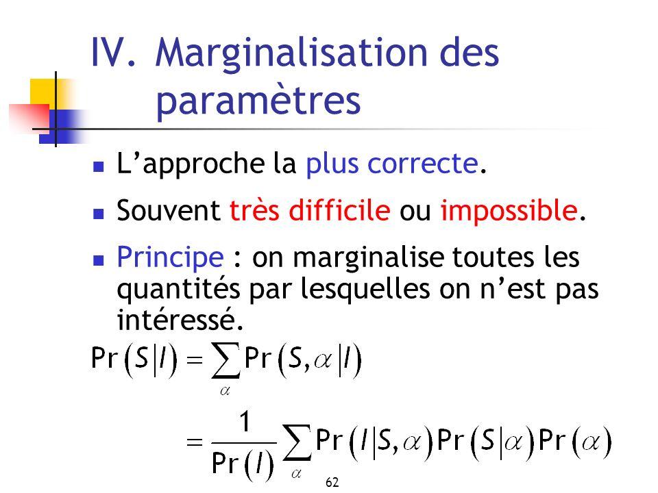 62 IV.Marginalisation des paramètres Lapproche la plus correcte. Souvent très difficile ou impossible. Principe : on marginalise toutes les quantités