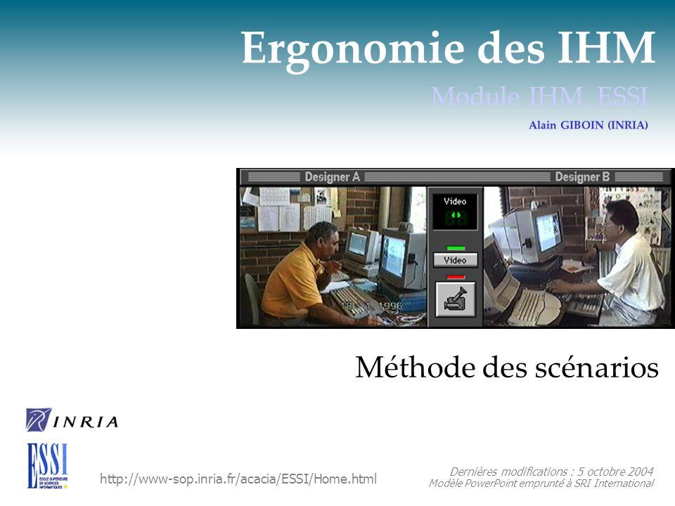 Ergonomie des IHM Module IHM, ESSI Alain GIBOIN (INRIA) Méthode des scénarios Dernières modifications : 5 octobre 2004 Modèle PowerPoint emprunté à SR