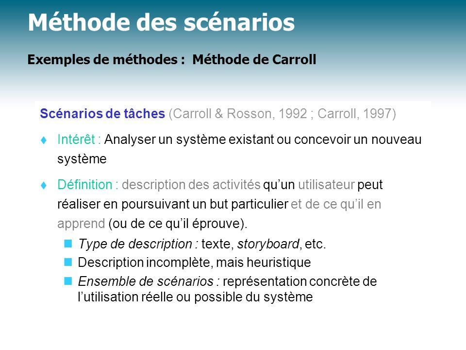 Méthode des scénarios Exemples de méthodes : Méthode de Carroll Scénarios de tâches (Carroll & Rosson, 1992 ; Carroll, 1997) Intérêt : Analyser un sys