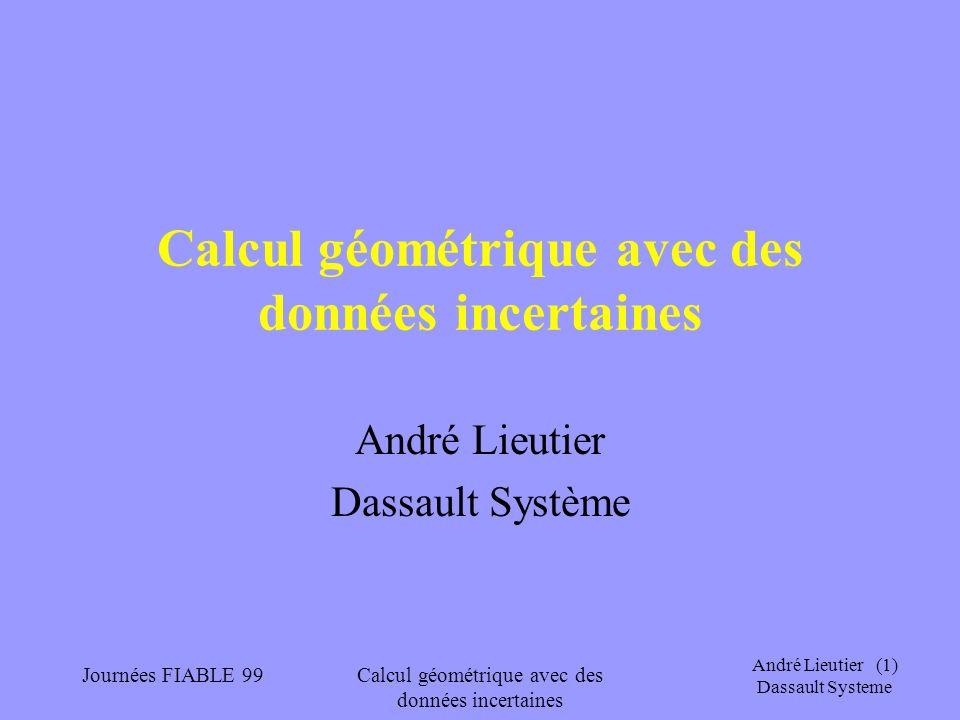 André Lieutier (12) Dassault Systeme Journées FIABLE 99Calcul géométrique avec des données incertaines Modèles de calcul (et de machine) Turing-calculabilité : –Ensembles dénombrables (-> calcul exact) –Ensemble non dénombrables (-> calcul en précision arbitraire, notion d approximation, donc de topologie)