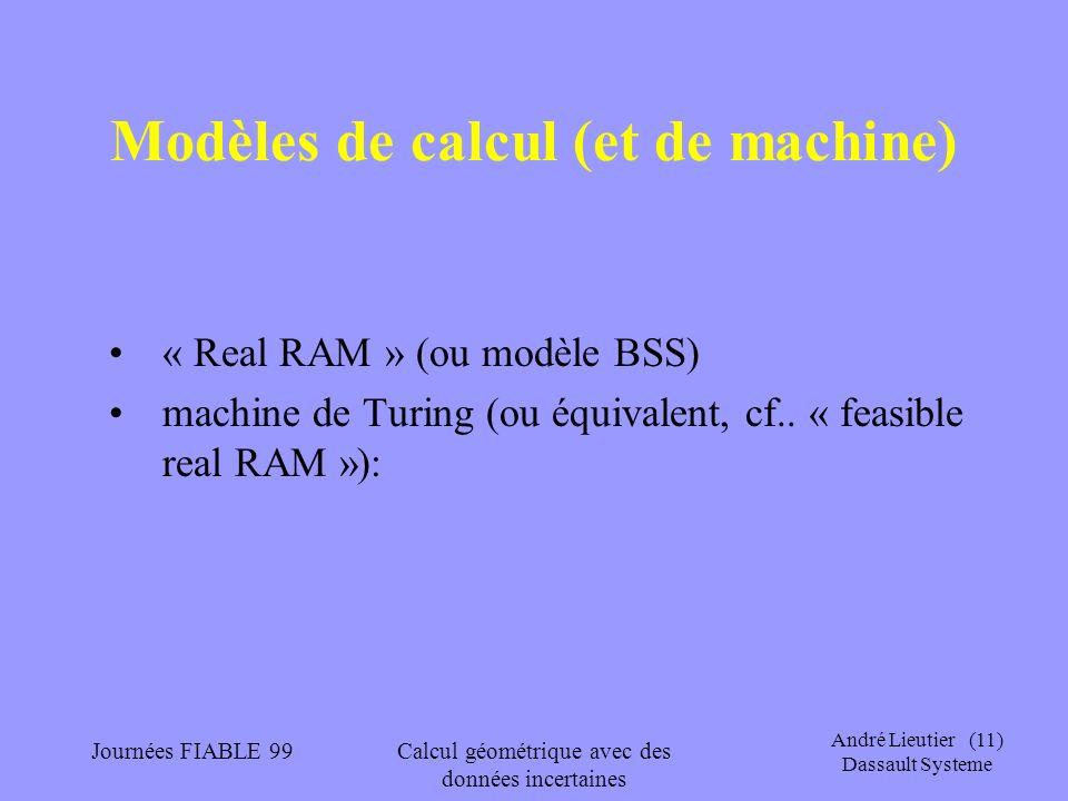 André Lieutier (11) Dassault Systeme Journées FIABLE 99Calcul géométrique avec des données incertaines Modèles de calcul (et de machine) « Real RAM »