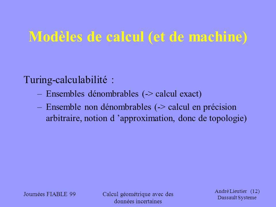 André Lieutier (12) Dassault Systeme Journées FIABLE 99Calcul géométrique avec des données incertaines Modèles de calcul (et de machine) Turing-calcul