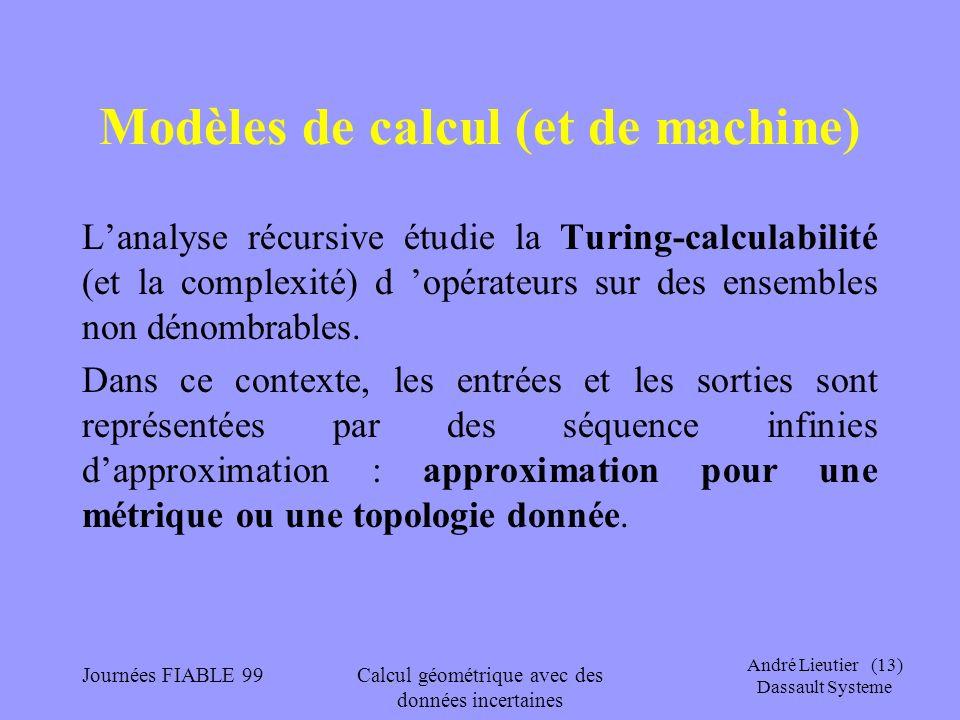 André Lieutier (13) Dassault Systeme Journées FIABLE 99Calcul géométrique avec des données incertaines Modèles de calcul (et de machine) Lanalyse récu