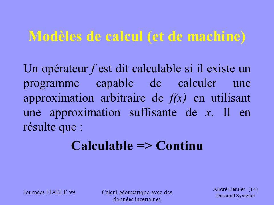 André Lieutier (14) Dassault Systeme Journées FIABLE 99Calcul géométrique avec des données incertaines Modèles de calcul (et de machine) Un opérateur