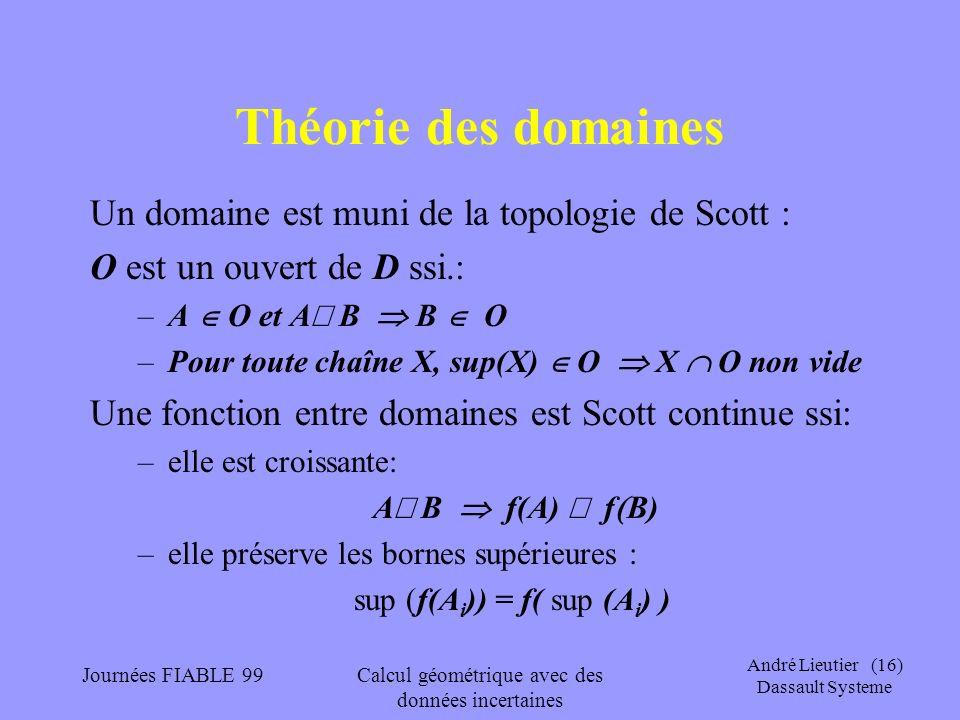 André Lieutier (16) Dassault Systeme Journées FIABLE 99Calcul géométrique avec des données incertaines Théorie des domaines Un domaine est muni de la