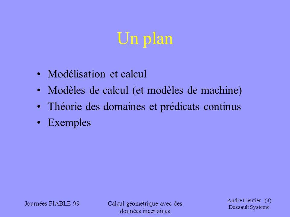 André Lieutier (4) Dassault Systeme Journées FIABLE 99Calcul géométrique avec des données incertaines Modélisation géométrique BRep : –Imbrication de données numériques (géométrie) et combinatoire (topologie, graphe d incidence) –Standards d échanges de données Une entrée dun opérateur géométrique est le plus souvent le résultat dune mesure ou la sortie dun autre opérateur On ne peut pas faire limpasse sur les cas limites