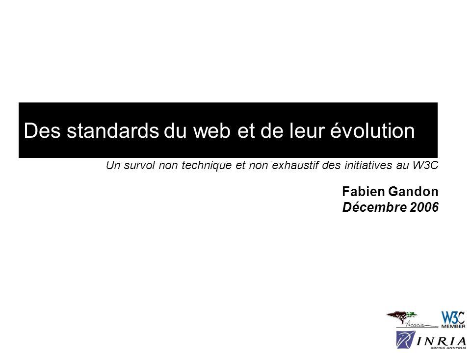 Des standards du web et de leur évolution Fabien Gandon Décembre 2006 Un survol non technique et non exhaustif des initiatives au W3C