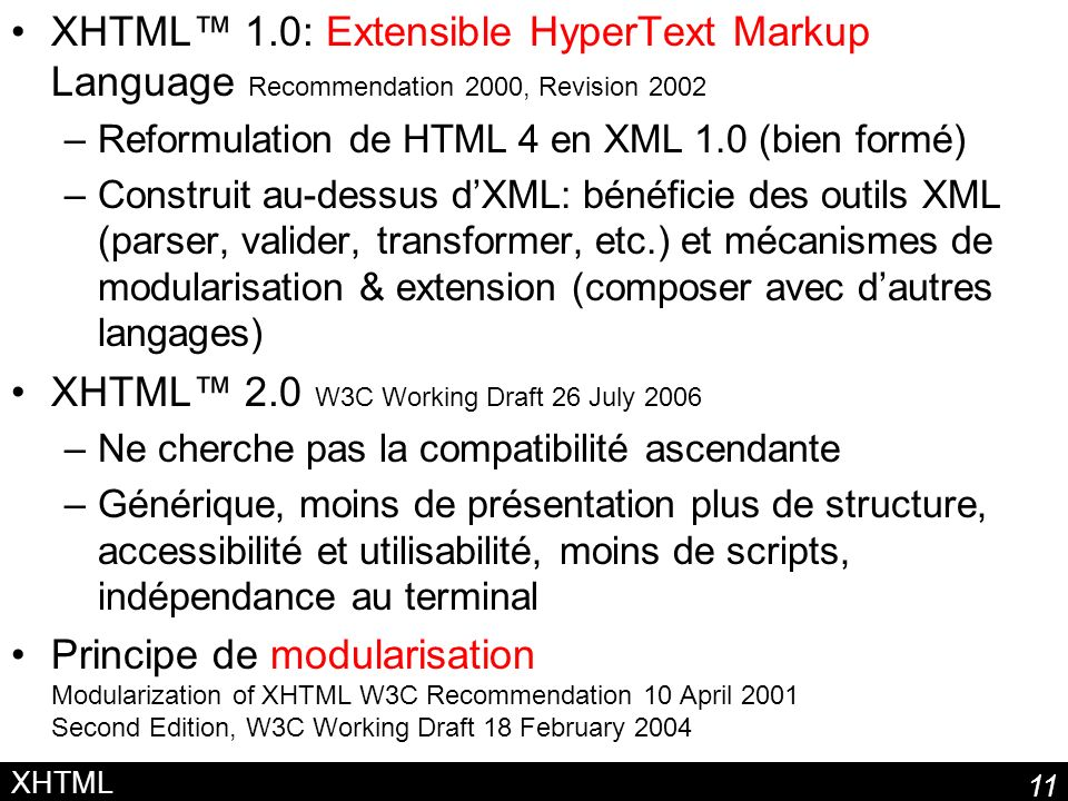 11 XHTML XHTML 1.0: Extensible HyperText Markup Language Recommendation 2000, Revision 2002 –Reformulation de HTML 4 en XML 1.0 (bien formé) –Construit au-dessus dXML: bénéficie des outils XML (parser, valider, transformer, etc.) et mécanismes de modularisation & extension (composer avec dautres langages) XHTML 2.0 W3C Working Draft 26 July 2006 –Ne cherche pas la compatibilité ascendante –Générique, moins de présentation plus de structure, accessibilité et utilisabilité, moins de scripts, indépendance au terminal Principe de modularisation Modularization of XHTML W3C Recommendation 10 April 2001 Second Edition, W3C Working Draft 18 February 2004
