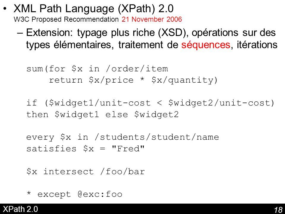 18 XPath 2.0 XML Path Language (XPath) 2.0 W3C Proposed Recommendation 21 November 2006 –Extension: typage plus riche (XSD), opérations sur des types