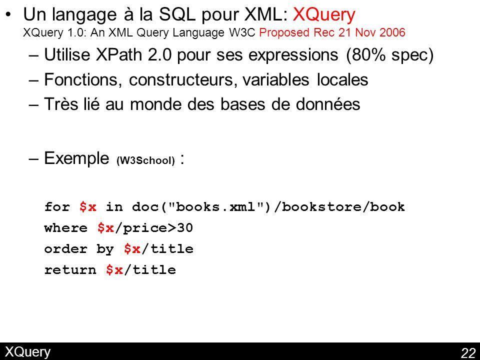 22 XQuery Un langage à la SQL pour XML: XQuery XQuery 1.0: An XML Query Language W3C Proposed Rec 21 Nov 2006 –Utilise XPath 2.0 pour ses expressions (80% spec) –Fonctions, constructeurs, variables locales –Très lié au monde des bases de données –Exemple (W3School) : for $x in doc( books.xml )/bookstore/book where $x/price>30 order by $x/title return $x/title