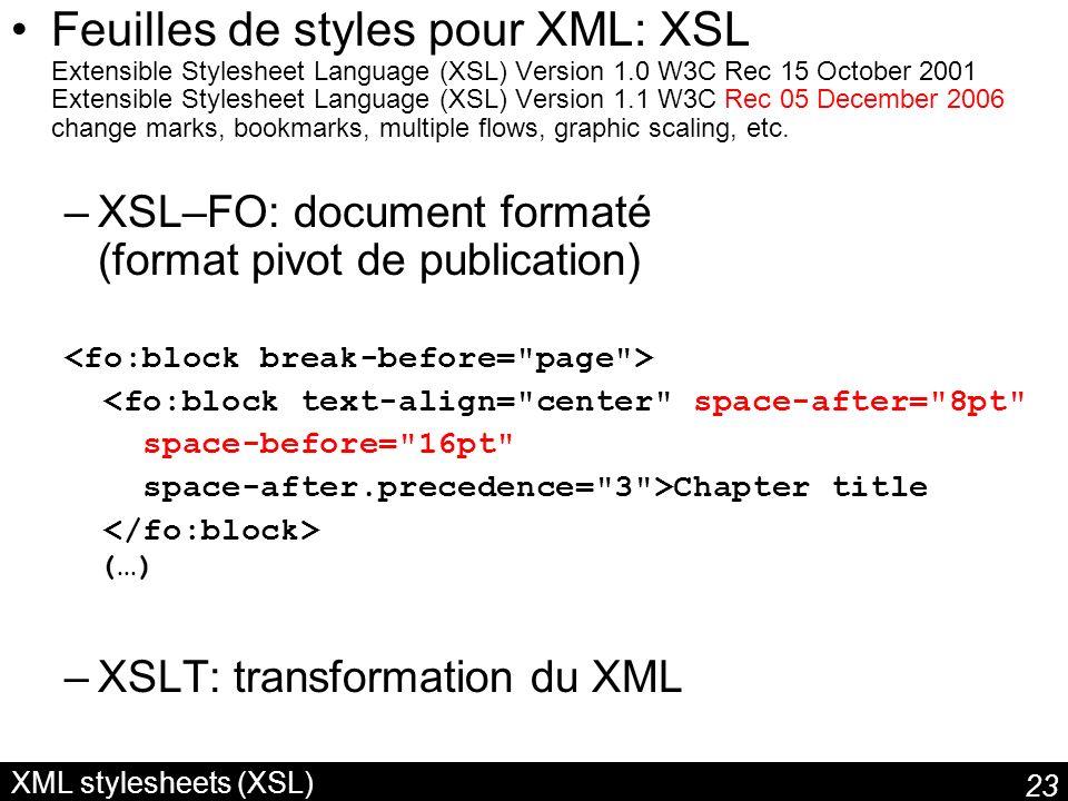 23 XML stylesheets (XSL) Feuilles de styles pour XML: XSL Extensible Stylesheet Language (XSL) Version 1.0 W3C Rec 15 October 2001 Extensible Stylesheet Language (XSL) Version 1.1 W3C Rec 05 December 2006 change marks, bookmarks, multiple flows, graphic scaling, etc.