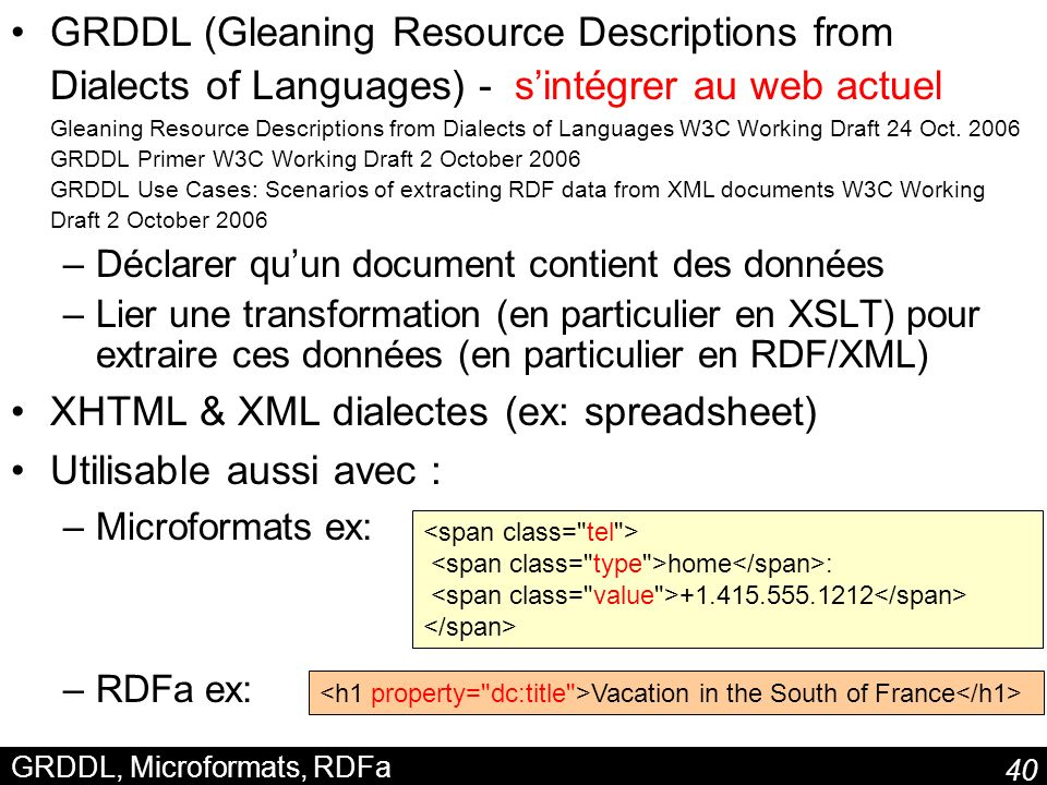 40 GRDDL, Microformats, RDFa GRDDL (Gleaning Resource Descriptions from Dialects of Languages) - sintégrer au web actuel Gleaning Resource Descriptions from Dialects of Languages W3C Working Draft 24 Oct.